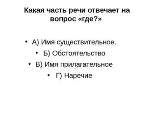 Какая часть речи отвечает на вопрос «где?» А) Имя существительное. Б) Обстоя
