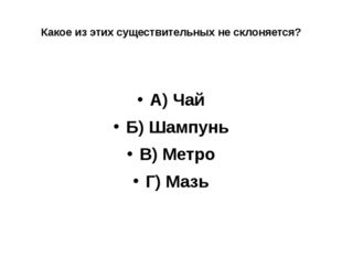 Какое из этих существительных не склоняется? А) Чай Б) Шампунь В) Метро Г) Мазь