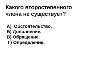 Какого второстепенного члена не существует? А) Обстоятельство. Б) Дополнение.