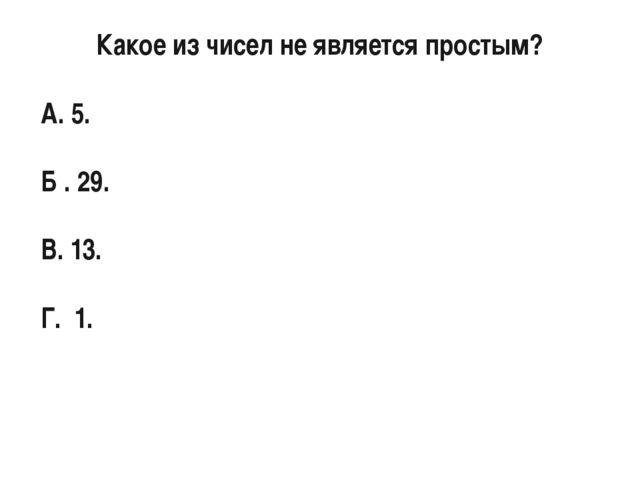 Какое из чисел не является простым? A. 5. Б . 29. В. 13. Г. 1.