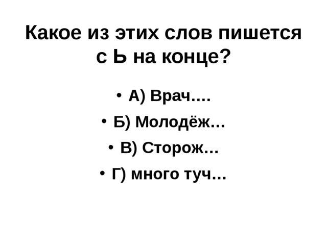 Какое из этих слов пишется с Ь на конце? А) Врач…. Б) Молодёж… В) Сторож… Г)...
