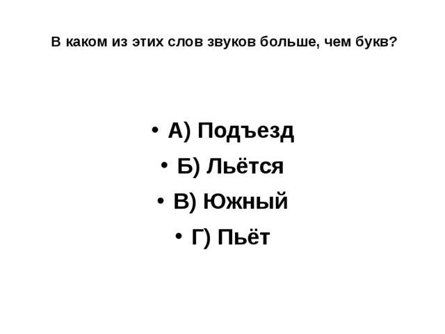 В каком из этих слов звуков больше, чем букв? А) Подъезд Б) Льётся В) Южный...