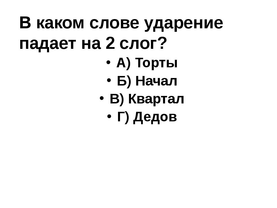 В каком слове ударение падает на 2 слог? А) Торты Б) Начал В) Квартал Г) Дедов