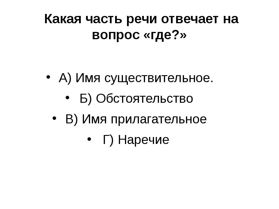 Какая часть речи отвечает на вопрос «где?» А) Имя существительное. Б) Обстоя...