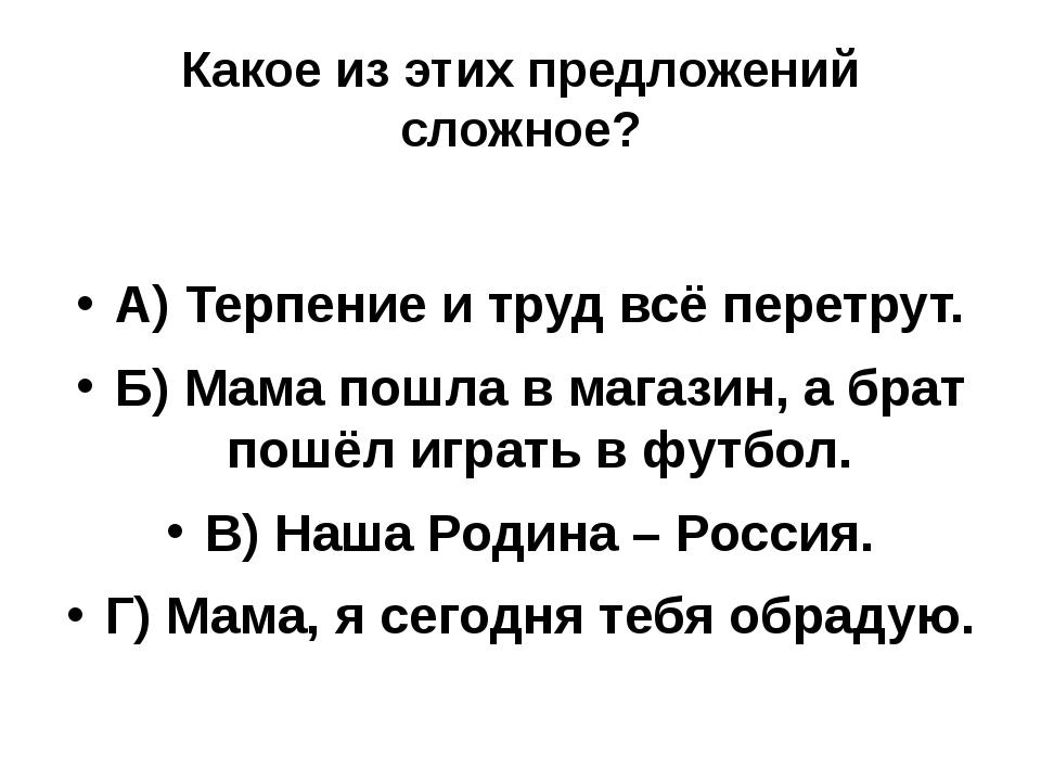 Какое из этих предложений сложное? А) Терпение и труд всё перетрут. Б) Мама п...