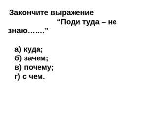 """Закончите выражение """"Поди туда – не знаю……."""" а) куда; б) зачем; в) почему; г"""
