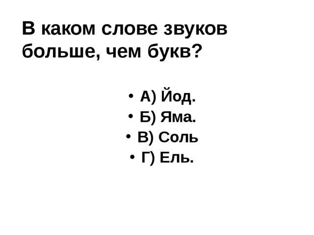 В каком слове звуков больше, чем букв? А) Йод. Б) Яма. В) Соль Г) Ель.