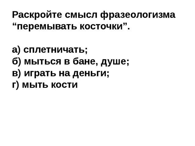"""Раскройте смысл фразеологизма """"перемывать косточки"""". а) сплетничать; б) мытьс..."""