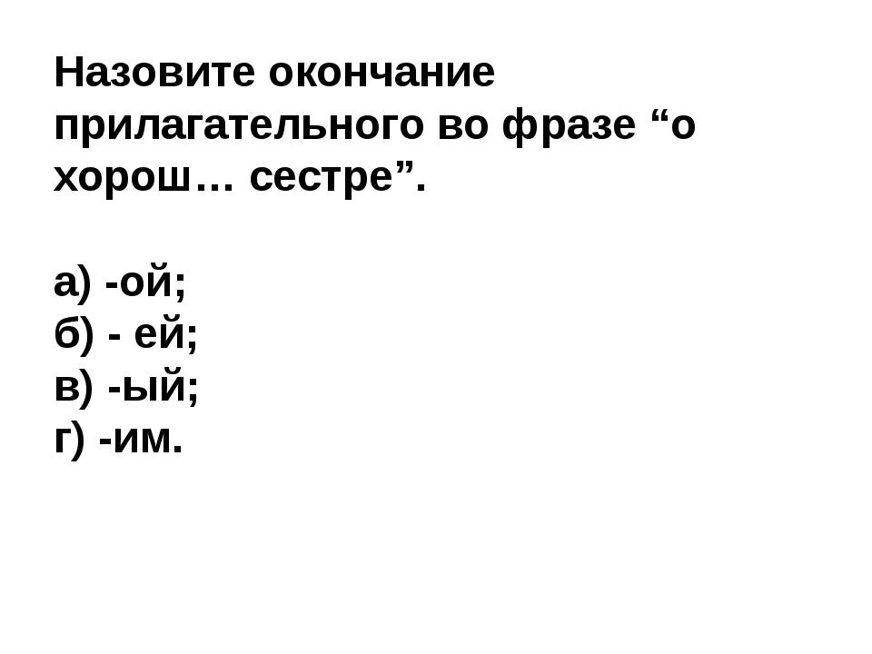 """Назовите окончание прилагательного во фразе """"о хорош… сестре"""". а) -ой; б) - е..."""