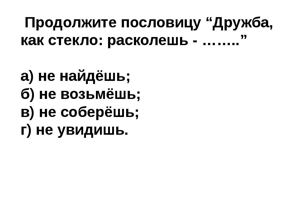 """Продолжите пословицу """"Дружба, как стекло: расколешь - …….."""" а) не найдёшь; б..."""