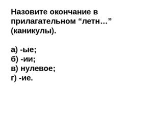 """Назовите окончание в прилагательном """"летн…"""" (каникулы). а) -ые; б) -ии; в) ну"""