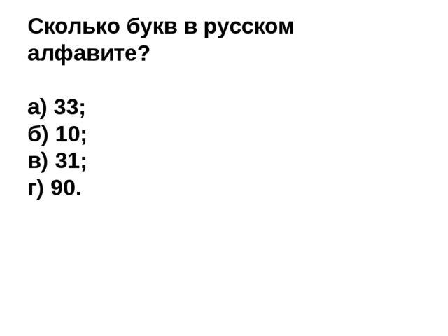 Сколько букв в русском алфавите? а) 33; б) 10; в) 31; г) 90.
