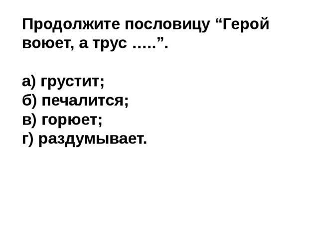 """Продолжите пословицу """"Герой воюет, а трус ….."""". а) грустит; б) печалится; в)..."""