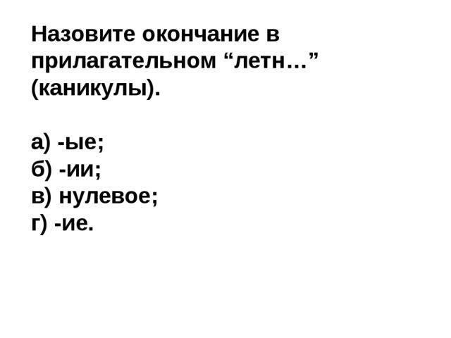 """Назовите окончание в прилагательном """"летн…"""" (каникулы). а) -ые; б) -ии; в) ну..."""