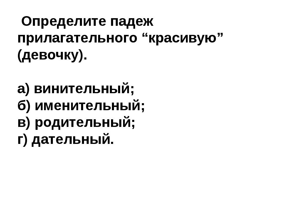 """Определите падеж прилагательного """"красивую"""" (девочку). а) винительный; б) им..."""