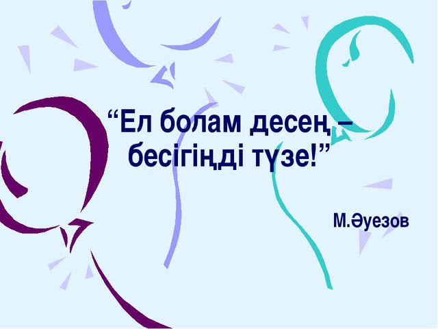 """""""Ел болам десең – бесігіңді түзе!"""" М.Әуезов"""