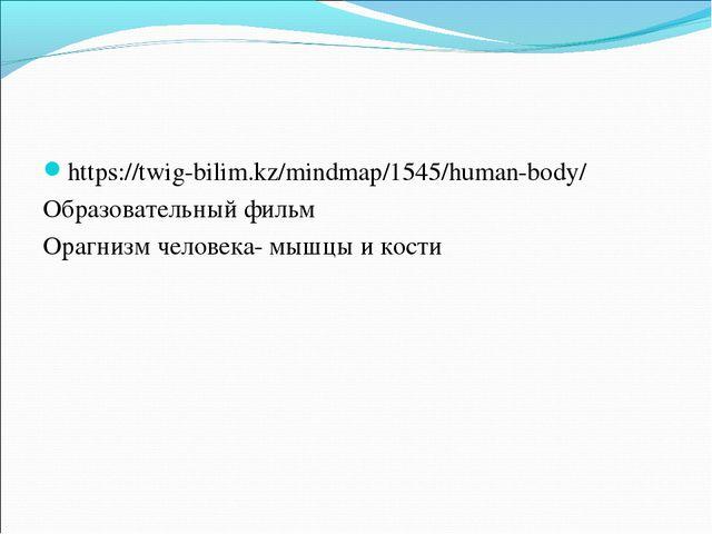 https://twig-bilim.kz/mindmap/1545/human-body/ Образовательный фильм Орагнизм...