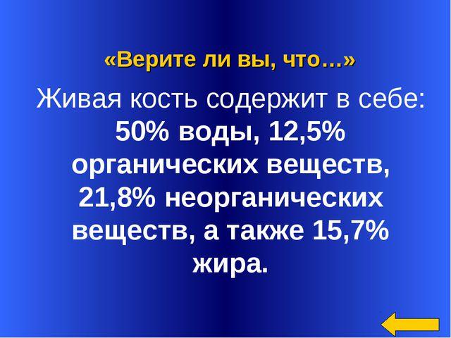 «Верите ли вы, что…» Живая кость содержит в себе: 50% воды, 12,5% органическ...
