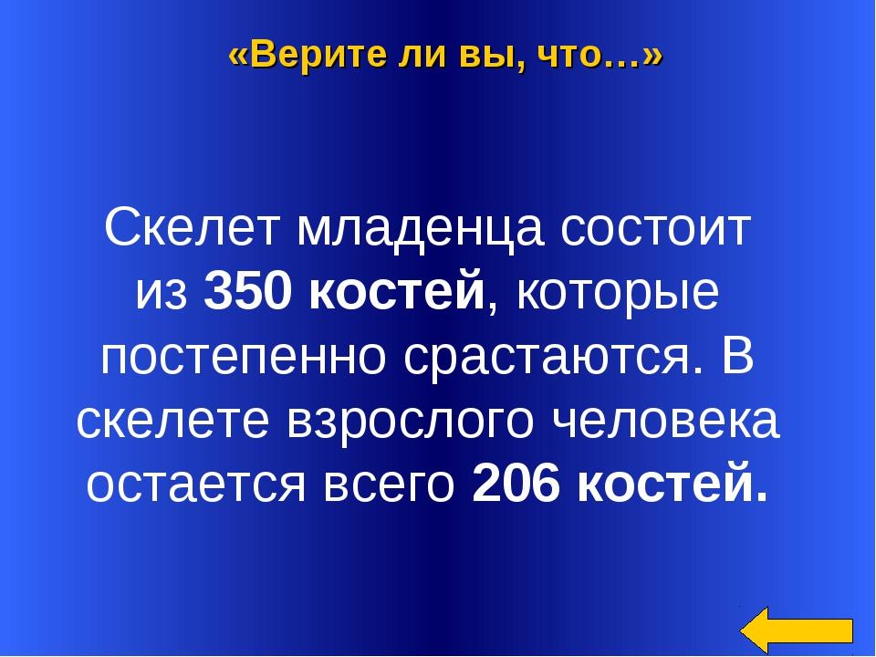 «Верите ли вы, что…» за 200 «Верите ли вы, что…» Скелет младенца состоит из3...