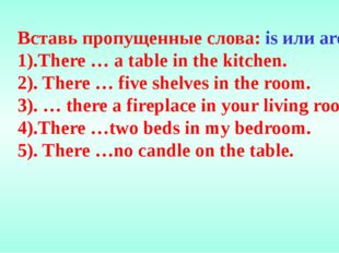 Вставь пропущенные слова: is или are. 1).There … a table in the kitchen. 2).
