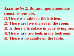 Задание № 2: Вставь пропущенные слова: is или are. 1).There is a table in the