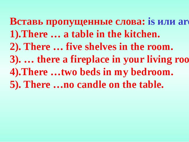 Вставь пропущенные слова: is или are. 1).There … a table in the kitchen. 2)....