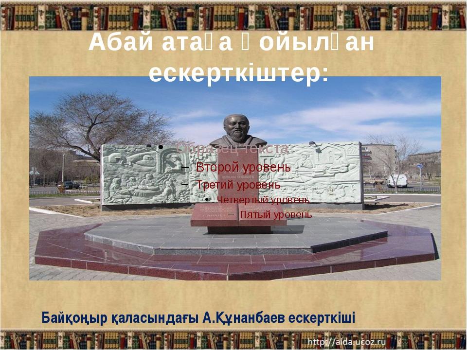 Байқоңыр қаласындағы А.Құнанбаев ескерткіші Абай атаға қойылған ескерткіштер: