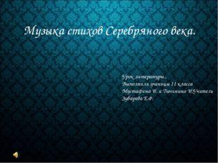 Музыка стихов Серебряного века. Урок литературы.. Выполнили ученицы 11 класса