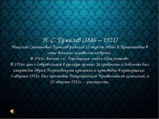 Н. С. Гумилев (1886 – 1921) Николай Степанович Гумилев родился 15 апреля 1886