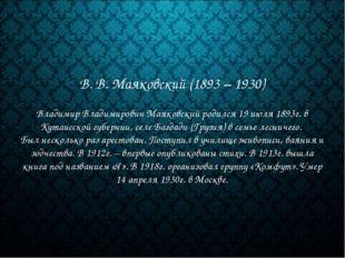 В. В. Маяковский (1893 – 1930) Владимир Владимирович Маяковский родился 19 ию