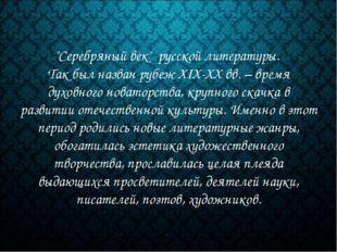 """""""Серебряный век"""" русской литературы. Так был назван рубеж XIX-XX вв. – время"""