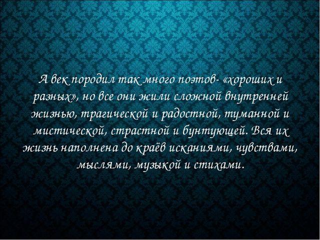 А век породил так много поэтов- «хороших и разных», но все они жили сложной в...