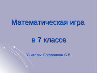 Математическая игра в 7 классе Учитель: Софронова С.В.