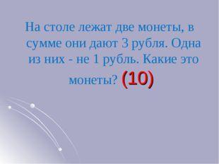 На столе лежат две монеты, в сумме они дают 3 рубля. Одна из них - не 1 рубль