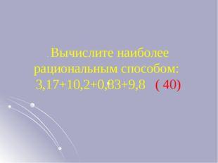 . . Вычислите наиболее рациональным способом: 3,17+10,2+0,83+9,8 ( 40)