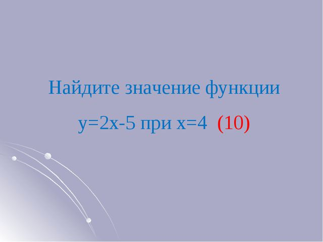 Найдите значение функции у=2х-5 при х=4 (10)