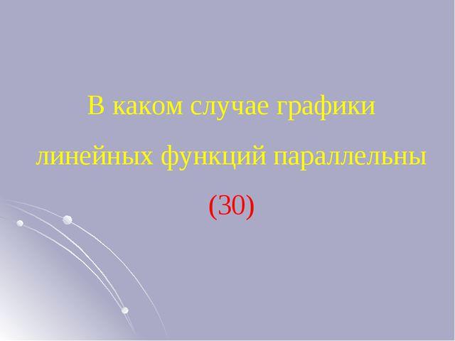 В каком случае графики линейных функций параллельны (30)