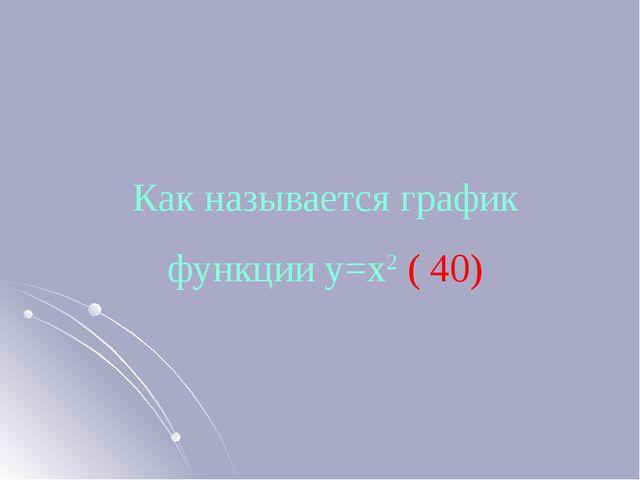 Как называется график функции у=х2 ( 40)