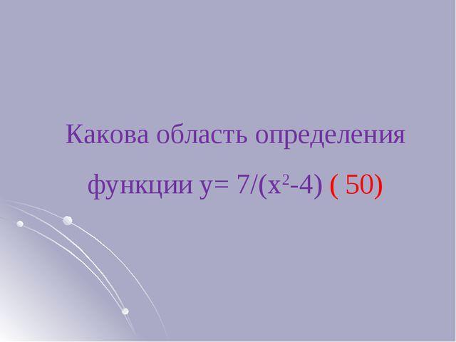Какова область определения функции у= 7/(х2-4) ( 50)