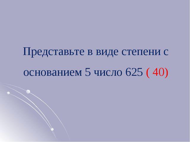 Представьте в виде степени с основанием 5 число 625 ( 40)