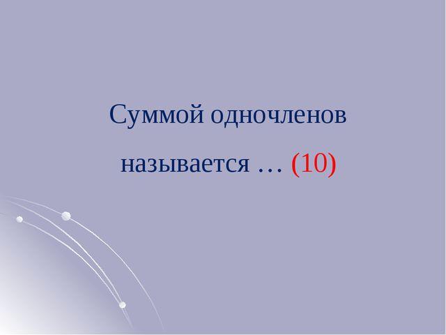 Суммой одночленов называется … (10)