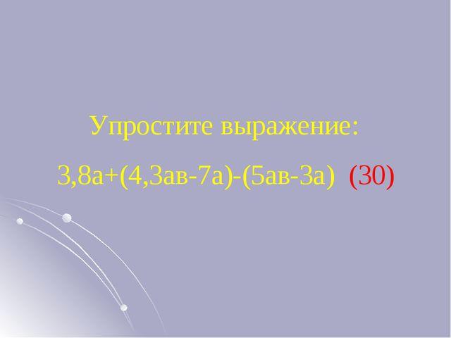 Упростите выражение: 3,8а+(4,3ав-7а)-(5ав-3а) (30)
