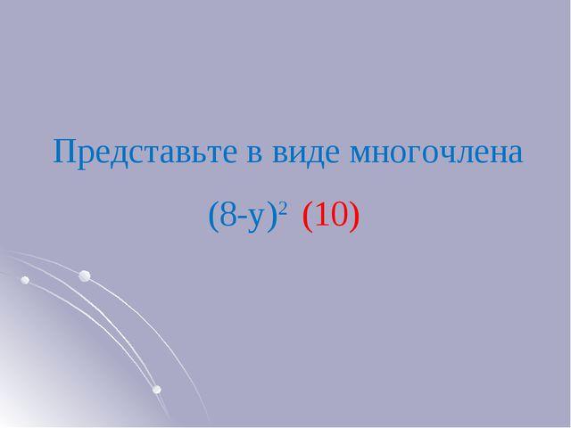 Представьте в виде многочлена (8-у)2 (10)