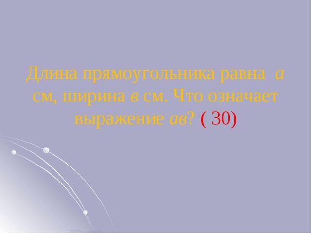 Длина прямоугольника равна а см, ширина в см. Что означает выражение ав? ( 30)