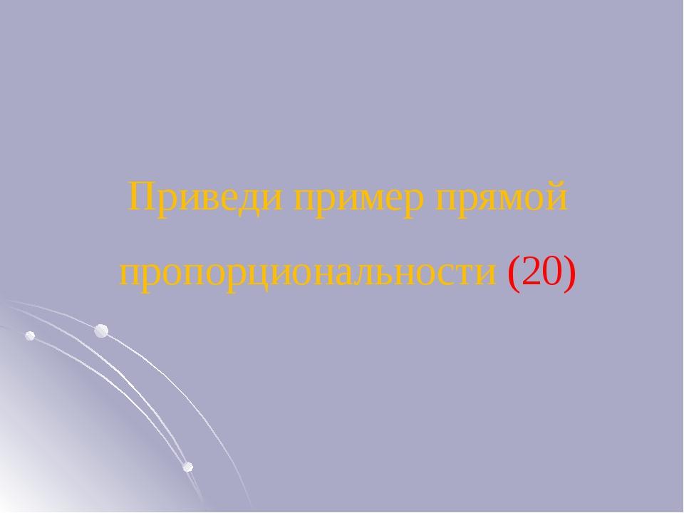 Приведи пример прямой пропорциональности (20)