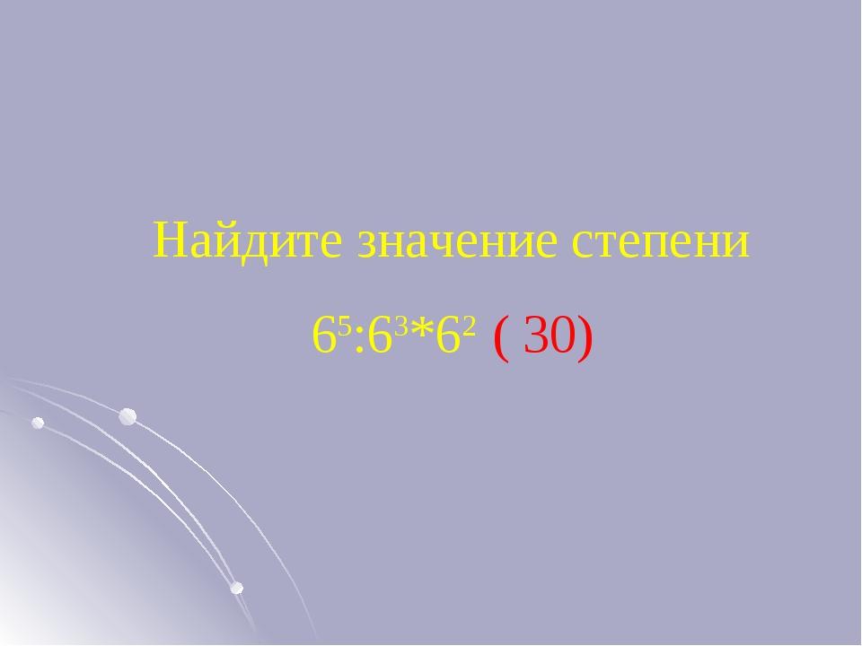 Найдите значение степени 65:63*62 ( 30)