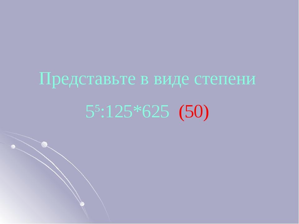 Представьте в виде степени 55:125*625 (50)
