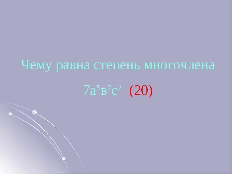 Чему равна степень многочлена 7а5в7с2 (20)