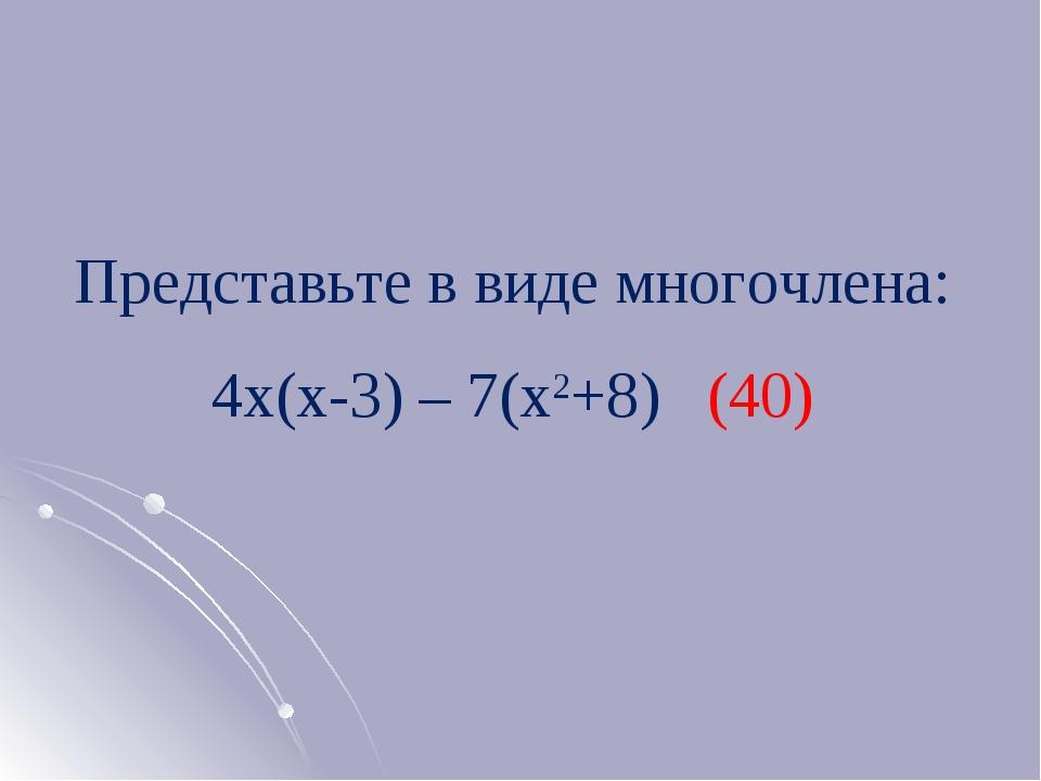 Представьте в виде многочлена: 4х(х-3) – 7(х2+8) (40)