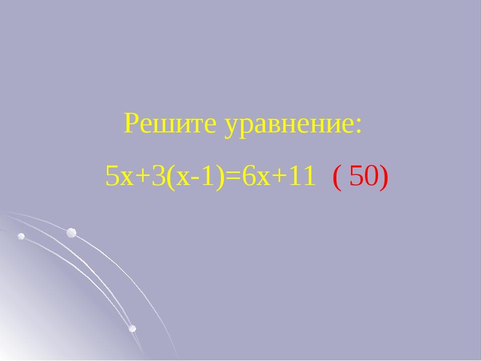 Решите уравнение: 5х+3(х-1)=6х+11 ( 50)